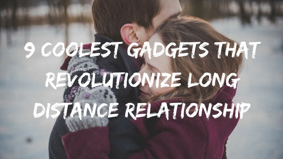 9 Coolest Gadgets that Revolutionize Long Distance Relationship